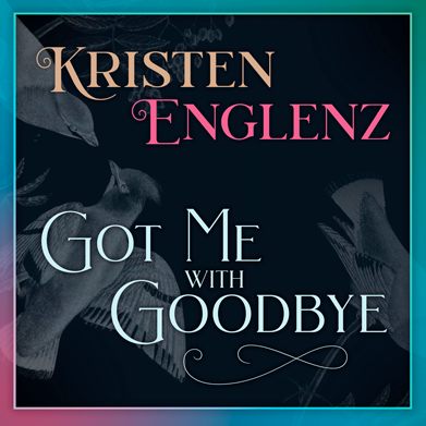 """Got Me With Goodbye"" by Kristen Englenz"